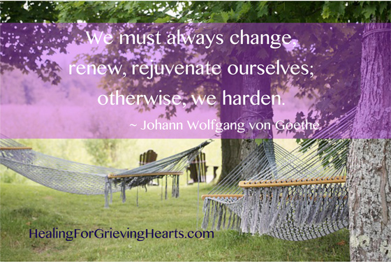 We must always change, renew, rejuvenate ourselves; otherwise, we harden. ~Johann Wolfgang von Goethe  www.HealingForGrievingHearts.com