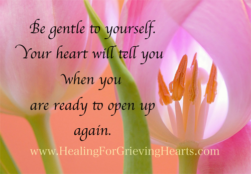 Be gentle to yourself. Your heart will tell you when you are ready to open up again. HealingForGrievingHearts.com