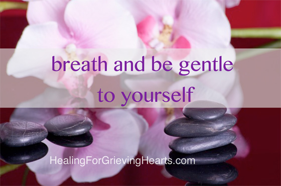 breath and be gentle to yourself - HealingForGrievingHearts.com