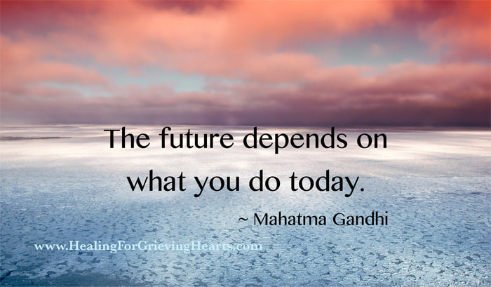 The future depends on what you do today. Mahatma Gandhi    HealingForGrievingHearts.com