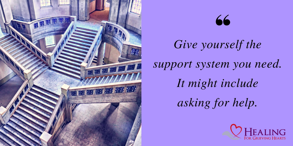 Give yourself the support system you need. It might include asking for help. -HealingForGrievingHearts.com