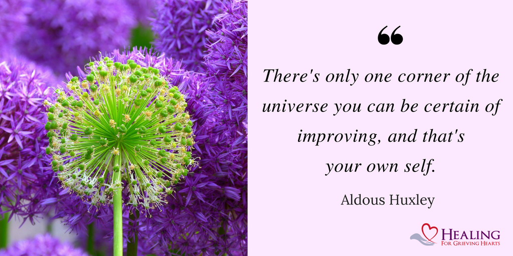 There's only one corner of the universe you can be certain of improving, and that's your own self. -Aldous Huxley -HealingForGrievingHearts.com