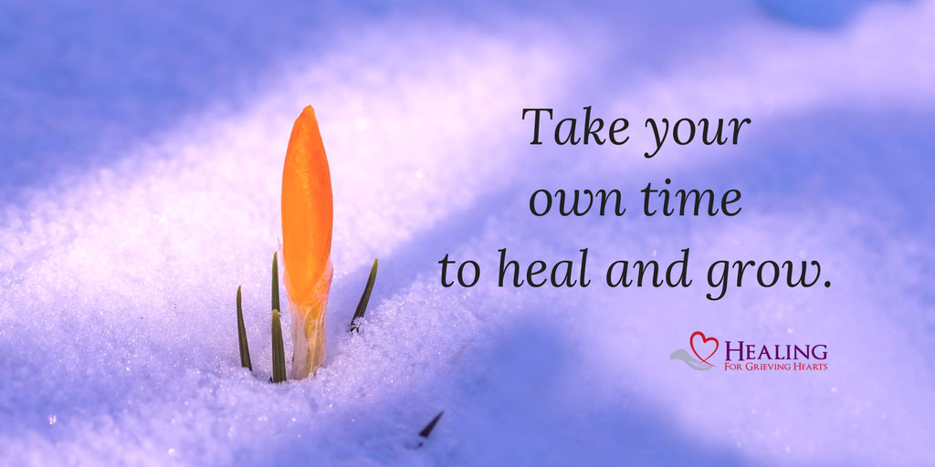 Take your time to heal and grow. HealingForGrievingHearts.com